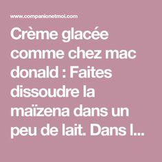 Crème glacée comme chez mac donald : Faites dissoudre la maïzena dans un peu de lait. Dans le bol du robot muni du Batteur, mettez la maïzena avec le reste du lait, le sucre...