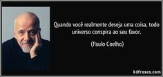 Quando você realmente deseja uma coisa, todo universo conspira ao seu favor. (Paulo Coelho)