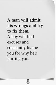 A man will admit his wrongs and try to fix them. A boy will find excuses and constantly blame you for why he's hurting you. You Hurt Me Quotes, Blame Quotes, Good Man Quotes, Boy Quotes, Love Yourself Quotes, Wisdom Quotes, Words Quotes, Quotes For Boys, Find A Man Quotes