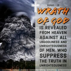 For the wrath of God is revealed from heaven against all ungodliness and unrighteousness of men, who suppress the truth in unrighteousness,  Romans 1:18 NKJV