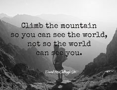 Climb the mountain so you can see the world, not so the world can see you. -- David McCullough Jr.