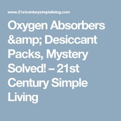 Oxygen Absorbers & Desiccant Packs, Mystery Solved! – 21st Century Simple Living