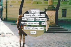 I can see beauty where others see ugliness. That either makes me an artist or a person or very poor taste