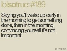 Or I'm like,  I'll sleep just for a few more minutes and then I wake up two hours later;)