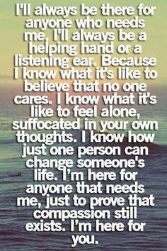 Just the words I wanted to say but didn't know how to put it, I'm there for anyone whom needs me, always have been always will be, xoxo