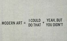 MODERN ART = I COULD DO THAT + YEAH, BUT YOU DIDN'T