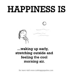 Happiness is, waking up early. - Cute Happy Quotes