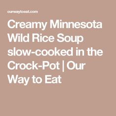 Creamy Minnesota Wild Rice Soup slow-cooked in the Crock-Pot | Our Way to Eat