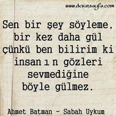 Sen bir şey söyleme bir kez daha gül çünkü ben bilirim ki; insanın gözleri sevmediğine böyle gülmez.  - Ahmet Batman / Sabah Uykum
