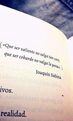 Que ser valiente no salga tan caro, que ser cobarde no valga la pena (Joaquín Sabina).