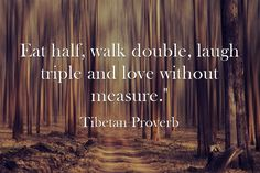 """Eat half, walk double, laugh triple and love without measure."""""""