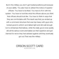 """Orson Scott Card - """"But in the military you don't get trusted positions just because of your ability...."""". success, human-nature, military, unfairness-of-life, promotion, business-leaders, bosses, corporate-culture, careerism, company-culture, ladder-of-success"""