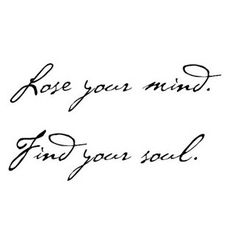 Love this for a tattoo--loose your mind. find your soul. #mind #soul