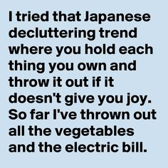 I tried that Japanese decluttering trend where you hold each thing you own and throw it out if it doesn't give you joy. So far I've thrown out all the vegetables and the electric bill.