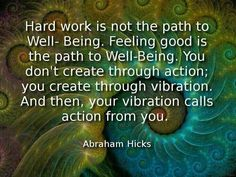 #Hard work is not the path to well-being. Feeling good is the path to well-being. You don't create through action, you create through vibration. And then, your vibration calls action from you #work