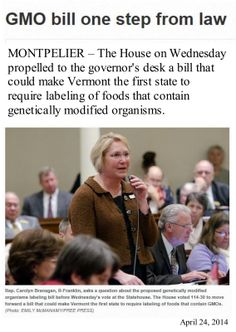 """""""Our constituents have spoken. They feel it's important to know what's in their food,"""" said House Agriculture Committee Chairwoman Carolyn Partridge, D-Windham. """"I think this is the right thing to do whether we're being threatened with a lawsuit or not,"""" said Rep. Mike Mrowicki, D-Putney. Gov. Peter Shumlin indicated he would sign the bill."""
