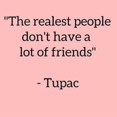 The realest ppl don't have friends - me