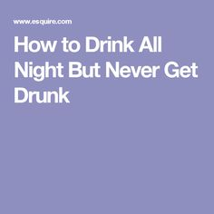 How to Drink All Night But Never Get Drunk