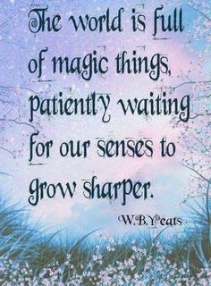 Truths The world is full of magic things, patiently waiting for our senses to grow sharper.: The world is full of magic things, patiently waiting for our senses to grow sharper. Great Quotes, Quotes To Live By, Me Quotes, Inspirational Quotes, Qoutes, Quotes On Magic, Mystic Quotes, Book Quotes, The Words