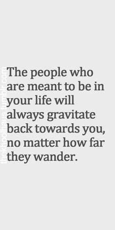 people who are meant to be in your life will always gravitate back toward you, no matter how far they wander...