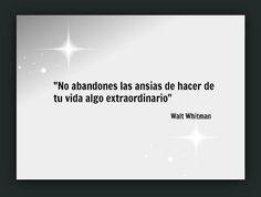 """""""No abandones las ansias de hacer de tu vida algo extraordinario""""Walt Whitman"""