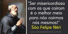 """""""Ser misericordioso com os que caíram é melhor meio para não cairmos nós mesmos!"""" São Felipe Néri"""