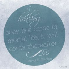 'If healing does not come in mortal life, it will come thereafter.' It will come.