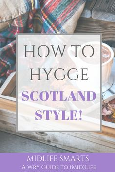 How to Hygge... Scotland style!