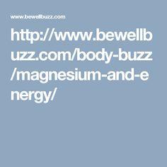 http://www.bewellbuzz.com/body-buzz/magnesium-and-energy/