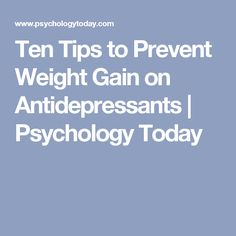Ten Tips to Prevent Weight Gain on Antidepressants | Psychology Today