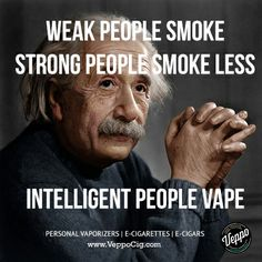 Weak People Smoke. Strong People Smoke Less. Intelligent People Vape.   http://www.veppocig.com/   Einstein was right about so many things :)