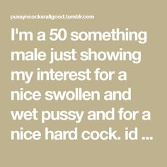 I'm a 50 something male just showing my interest for a nice swollen and wet pussy and for a nice hard cock. id love to suck on a big hard cock someday. I'm in okc area if any hard cocks would like a...