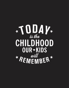 Today is the childhood our kids will remember -  This present moment is creating your child's future. Each day of your child's life is building a step on which the a staircase to their their future is built upon . Make today special and something worth remembering. xoxoxo Lori B