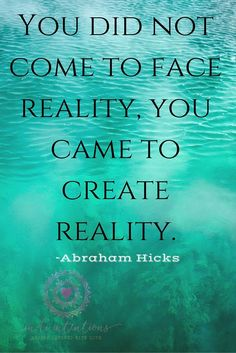 You did not come to face reality, you came to create reality.  --Abraham Hicks #AbrahamHicks☀️ Wisdom! ❤️❤️