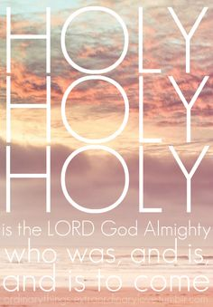Holy, Holy, Holy, is the LORD God Almighty, who was, and is, and is to come