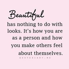 BEAUTIFUL has nothing to do with looks. It's how you are as a person and how you make others feel about themselves.