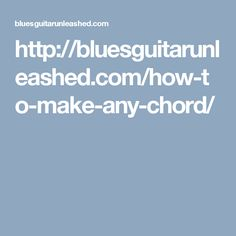http://bluesguitarunleashed.com/how-to-make-any-chord/