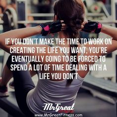 If you make the time to work on creating the life you want you are eventually going to be forced to spend a lot of time dealing with a life you don't.  fitness daily quotes fitness motivation Fitness workout Fitness Models Diet