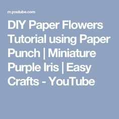 DIY Paper Flowers Tutorial using Paper Punch | Miniature Purple Iris | Easy Crafts - YouTube