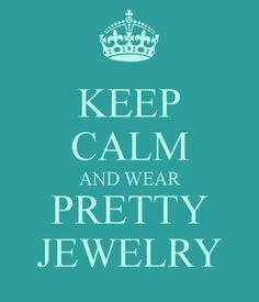 Keep calm and wear pretty jewelry.