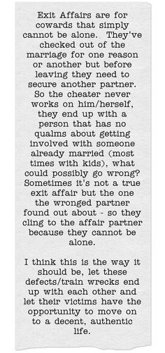 Exit Affairs are for cowards that simply cannot be alone. They've checked out of the marriage for one reason or another but before leaving they need to secure another partner. So the cheater never works on him/herself, they end up with a person that has no qualms about getting involved with someone already married (most times with kids), what could possibly go wrong? Sometimes it's not a true exit affair but the one the wronged partner found out about - so they cling to...