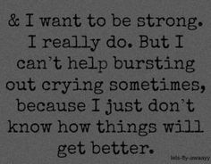I want to be strong, I really do... just like everyone use to comment on how mentally strong they thought I was. But I still can't help bursting out in tears sometimes. It really isn't getting any better and I don't think it ever will.