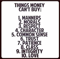 Things money can't buy - 1. Manners 2. Morals 3. Respect 4. Character 5. Common sense 6. Trust 7. Patience 8. Class 9. Integrity 10. Love