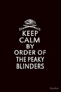 Keep Calm By Order Of The Peaky Blinders by KsuAnn