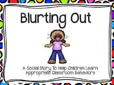 Social Story - Blurting OutBlurting Out is a social story to help students learn to listen to others while they are speaking and why it is important to follow the classroom rules.  Social Stories are a visual guide to describe interactions, situations, behaviors, skills or concepts.