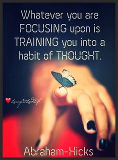 """""""Whatever you're focusing upon is training you into a habit of thought."""" ~Abraham ..*"""