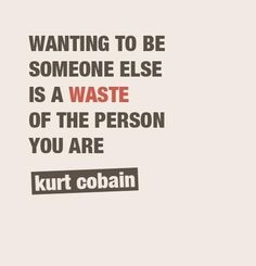 """Wanting to be someone else is a waste of the person you are.""  ― Kurt Cobain"