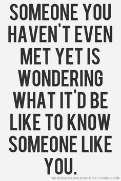 Someone you haven't even met yet is wondering what it'd be like to know someone like you