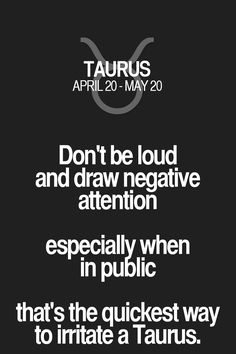 Don't be loud and draw negative attention especially when in public that's the quickest way to irritate a Taurus. Taurus | Taurus Quotes | Taurus Zodiac Signs