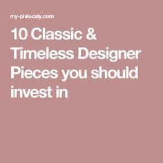 10 Classic & Timeless Designer Pieces you should invest in